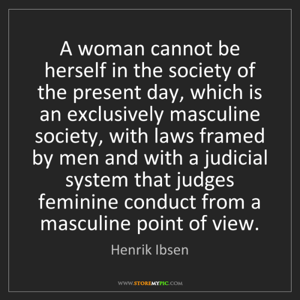 Henrik Ibsen: A woman cannot be herself in the society of the present...
