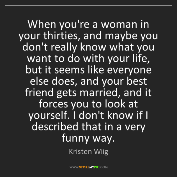 Kristen Wiig: When you're a woman in your thirties, and maybe you don't...