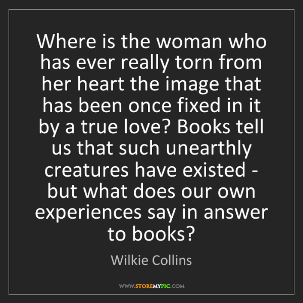 Wilkie Collins: Where is the woman who has ever really torn from her...