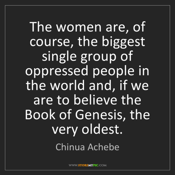 Chinua Achebe: The women are, of course, the biggest single group of...