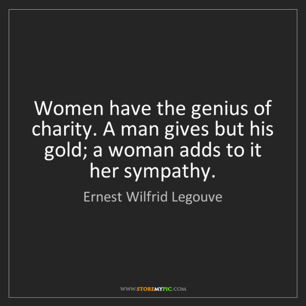 Ernest Wilfrid Legouve: Women have the genius of charity. A man gives but his...