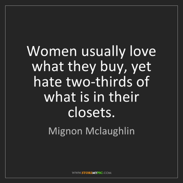 Mignon Mclaughlin: Women usually love what they buy, yet hate two-thirds...