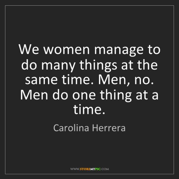 Carolina Herrera: We women manage to do many things at the same time. Men,...