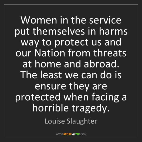 Louise Slaughter: Women in the service put themselves in harms way to protect...