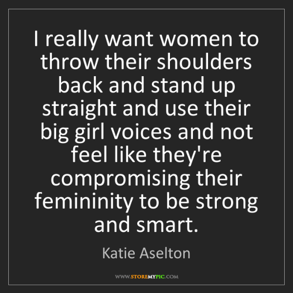 Katie Aselton: I really want women to throw their shoulders back and...