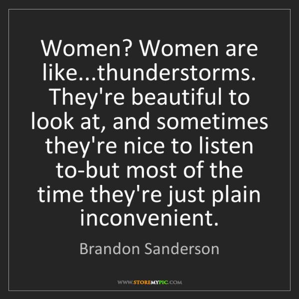Brandon Sanderson: Women? Women are like...thunderstorms. They're beautiful...