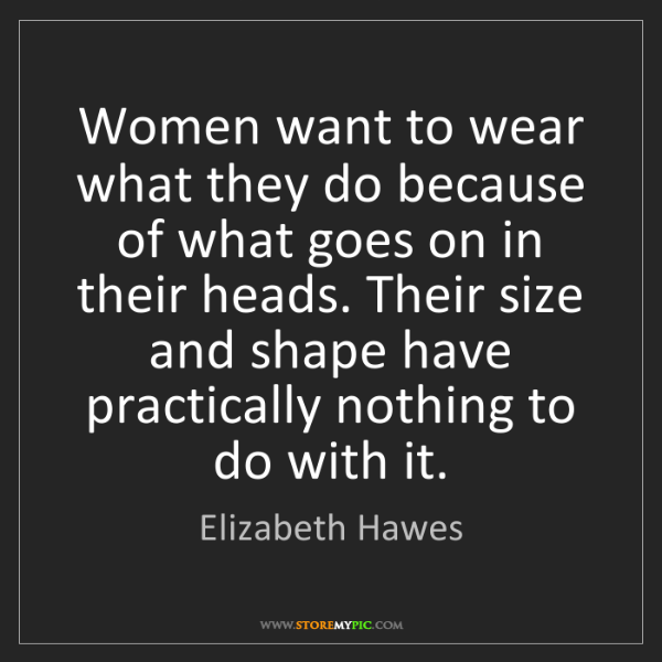 Elizabeth Hawes: Women want to wear what they do because of what goes...