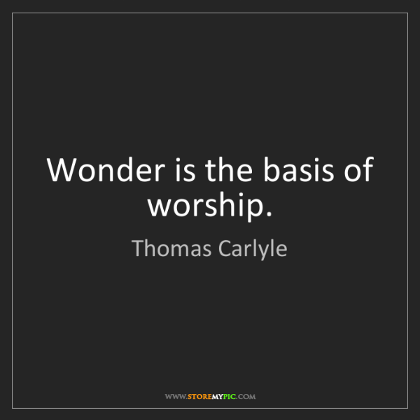 Thomas Carlyle: Wonder is the basis of worship.