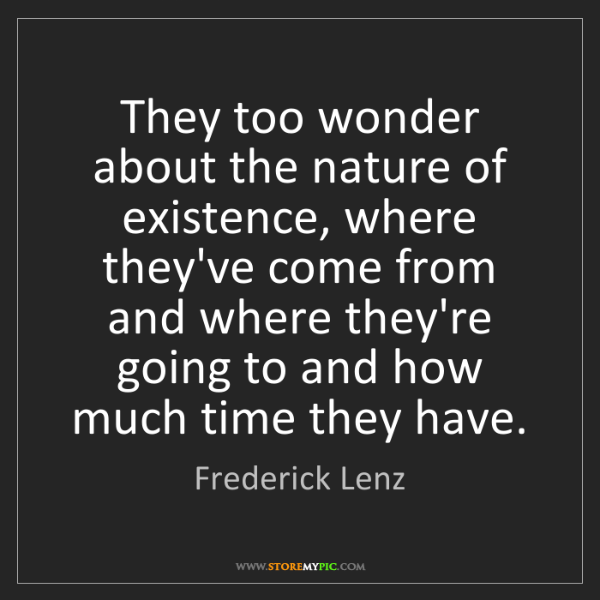 Frederick Lenz: They too wonder about the nature of existence, where...