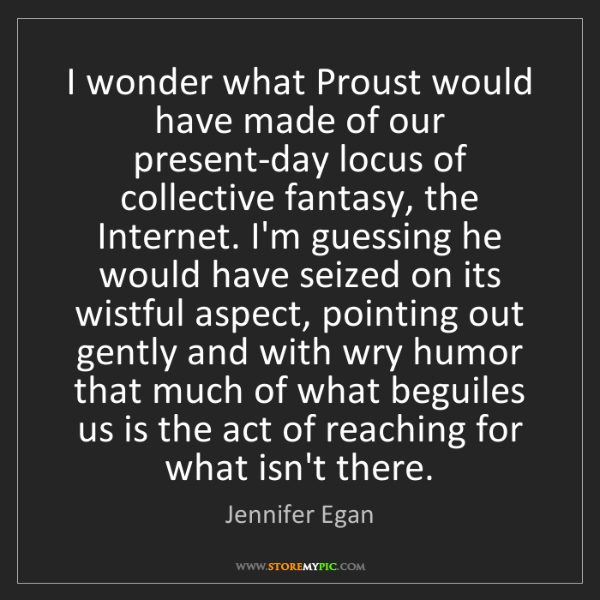 Jennifer Egan: I wonder what Proust would have made of our present-day...