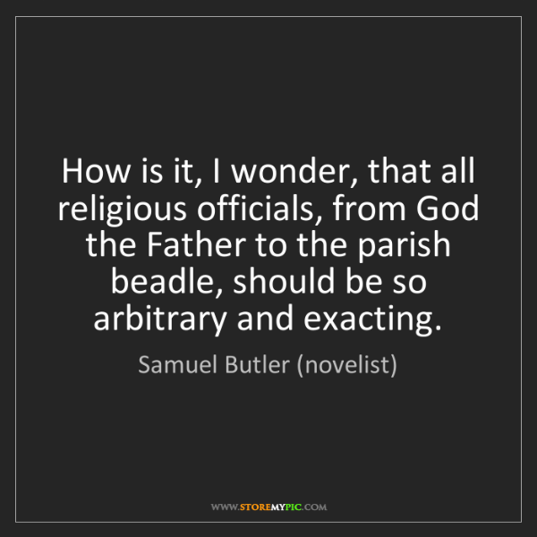 Samuel Butler (novelist): How is it, I wonder, that all religious officials, from...