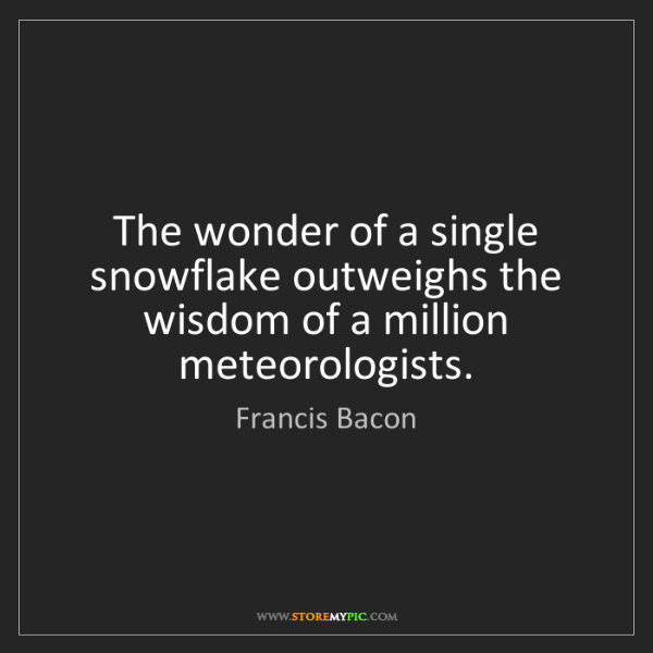 Francis Bacon: The wonder of a single snowflake outweighs the wisdom...