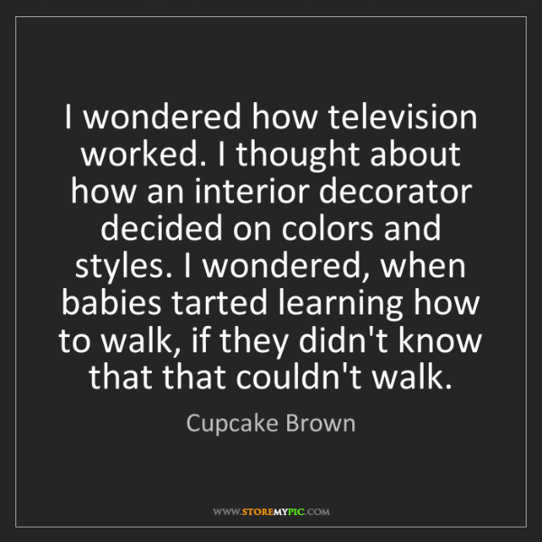Cupcake Brown: I wondered how television worked. I thought about how...