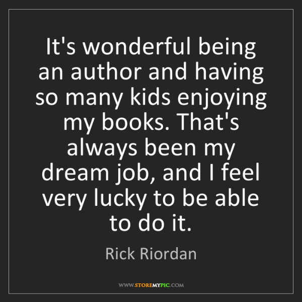 Rick Riordan: It's wonderful being an author and having so many kids...