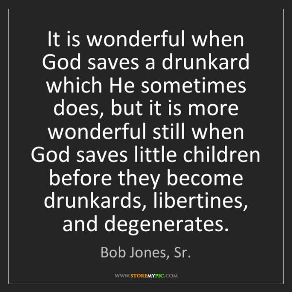 Bob Jones, Sr.: It is wonderful when God saves a drunkard which He sometimes...