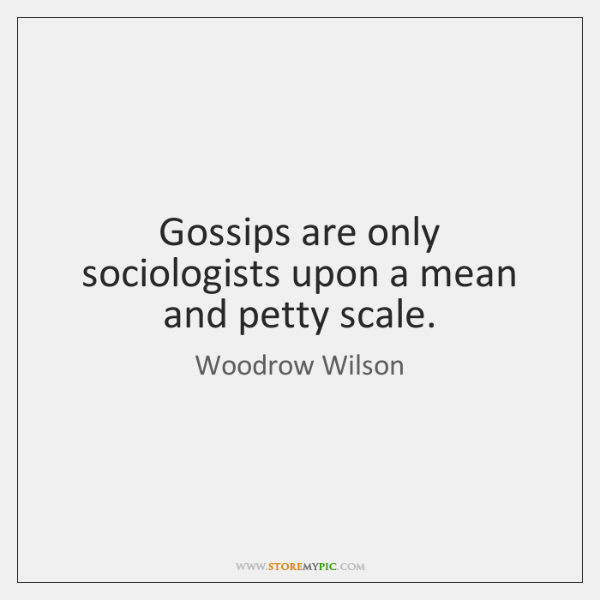 Gossips are only sociologists upon a mean and petty scale.