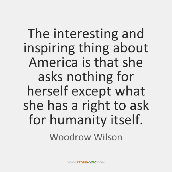 The interesting and inspiring thing about America is that she asks nothing ...