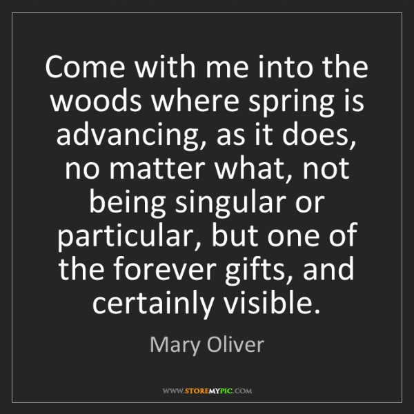Mary Oliver: Come with me into the woods where spring is advancing,...