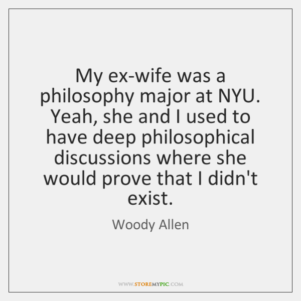 My ex-wife was a philosophy major at NYU. Yeah, she and I ...
