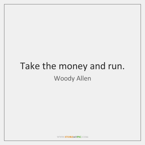 Take the money and run.