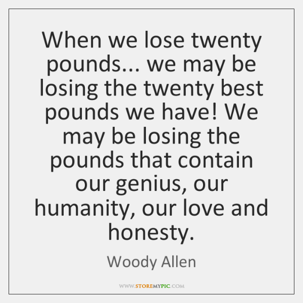When we lose twenty pounds... we may be losing the twenty best ...