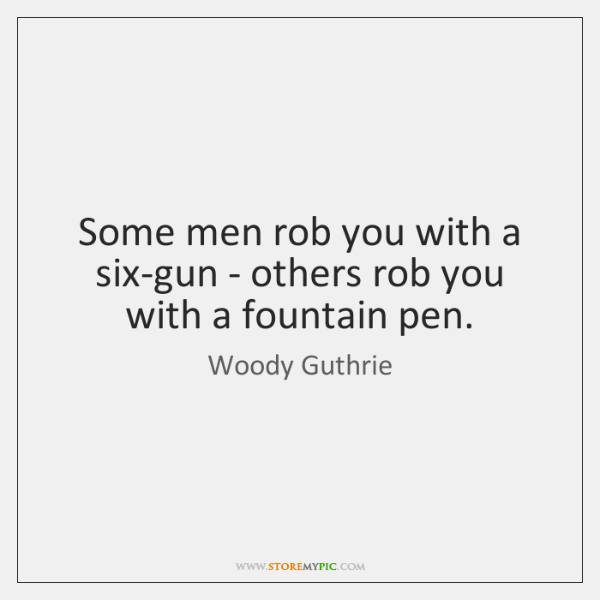 Some men rob you with a six-gun - others rob you with ...