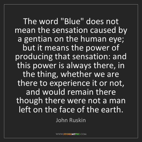 """John Ruskin: The word """"Blue"""" does not mean the sensation caused by..."""
