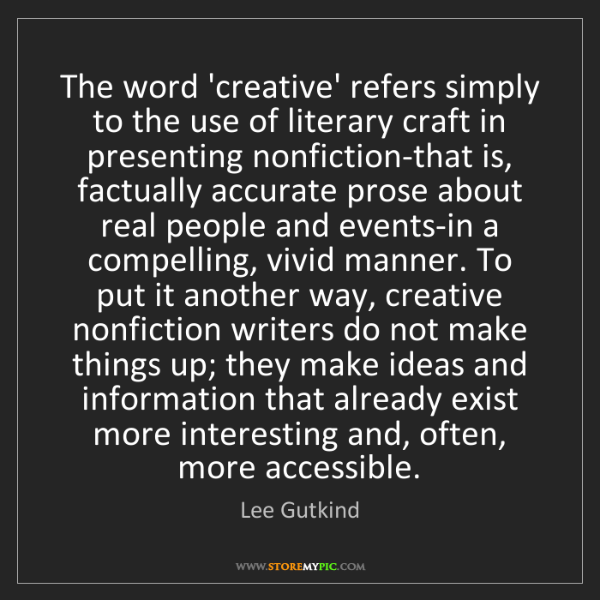 Lee Gutkind: The word 'creative' refers simply to the use of literary...