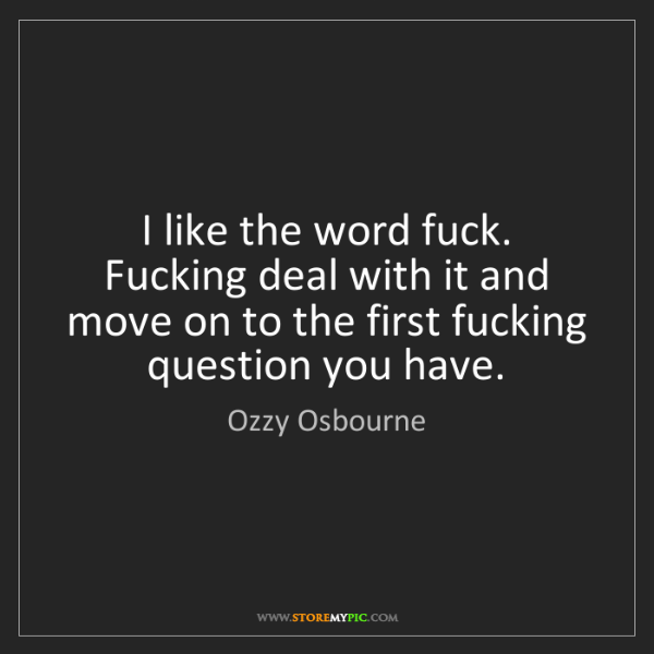 Ozzy Osbourne: I like the word fuck. Fucking deal with it and move on...