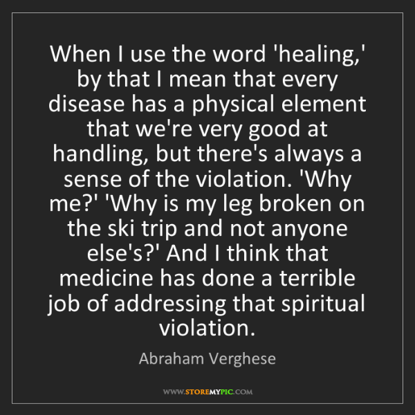 Abraham Verghese: When I use the word 'healing,' by that I mean that every...