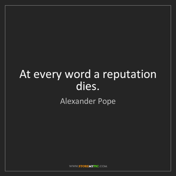 Alexander Pope: At every word a reputation dies.