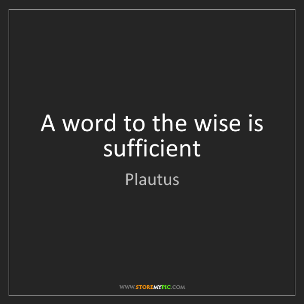 Plautus: A word to the wise is sufficient