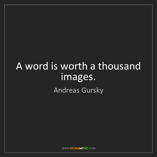 Andreas Gursky: A word is worth a thousand images.