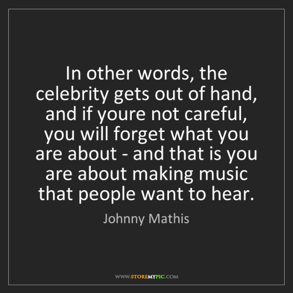 Johnny Mathis: In other words, the celebrity gets out of hand, and if...