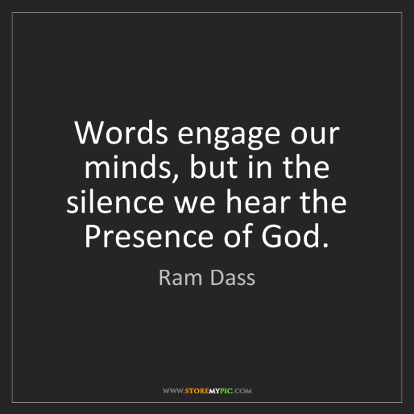 Ram Dass: Words engage our minds, but in the silence we hear the...