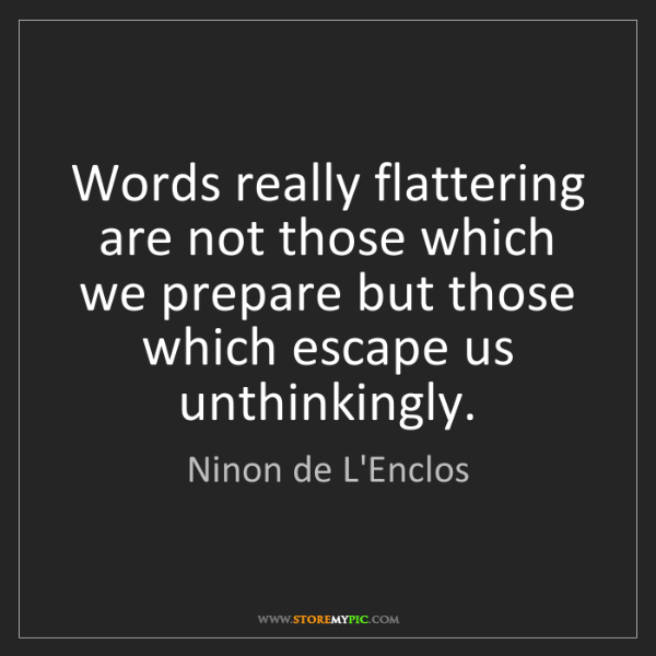 Ninon de L'Enclos: Words really flattering are not those which we prepare...