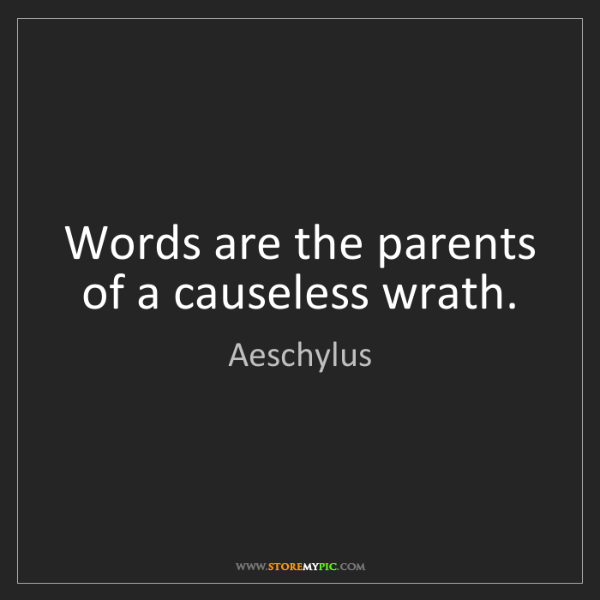 Aeschylus: Words are the parents of a causeless wrath.