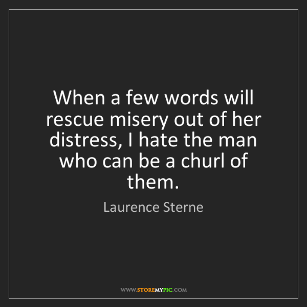 Laurence Sterne: When a few words will rescue misery out of her distress,...