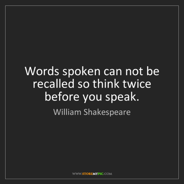William Shakespeare: Words spoken can not be recalled so think twice before...