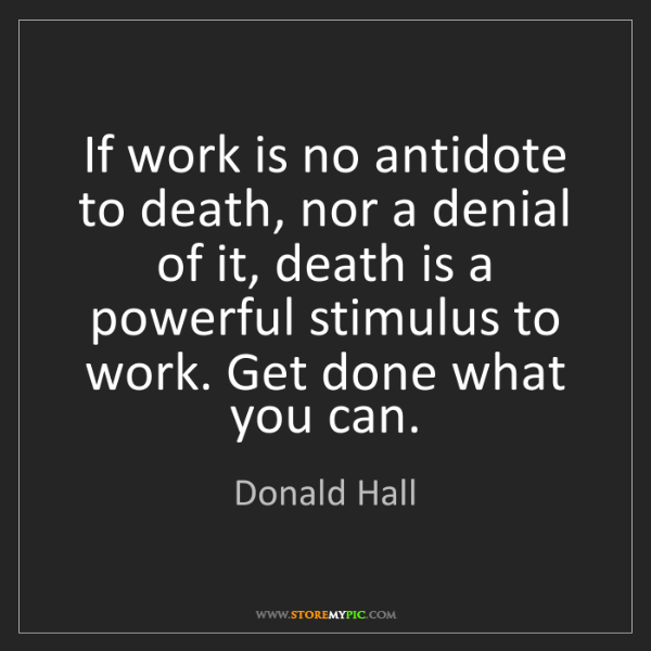Donald Hall: If work is no antidote to death, nor a denial of it,...