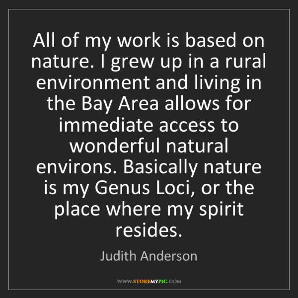 Judith Anderson: All of my work is based on nature. I grew up in a rural...