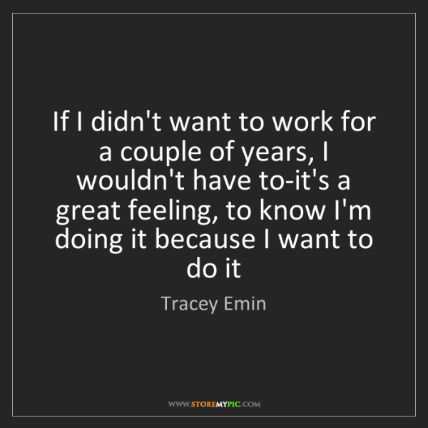 Tracey Emin: If I didn't want to work for a couple of years, I wouldn't...