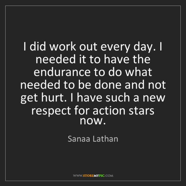 Sanaa Lathan: I did work out every day. I needed it to have the endurance...