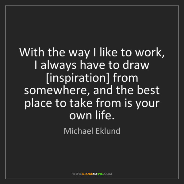 Michael Eklund: With the way I like to work, I always have to draw [inspiration]...