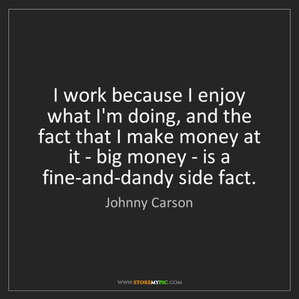 Johnny Carson: I work because I enjoy what I'm doing, and the fact that...