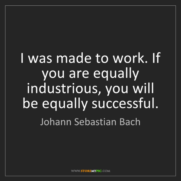 Johann Sebastian Bach: I was made to work. If you are equally industrious, you...