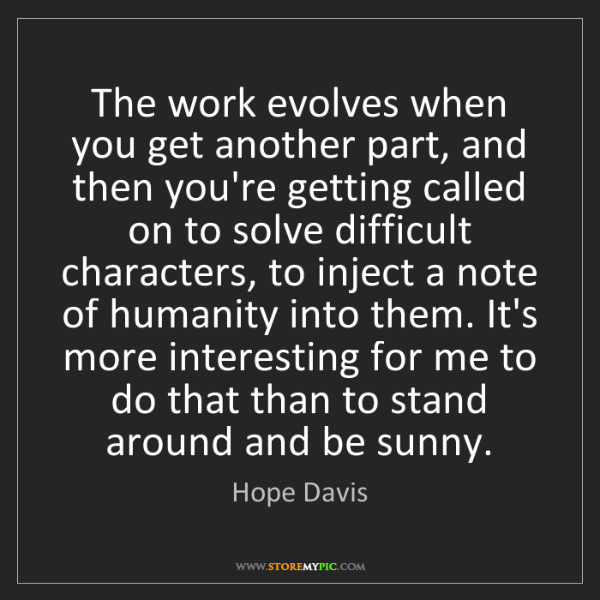 Hope Davis: The work evolves when you get another part, and then...