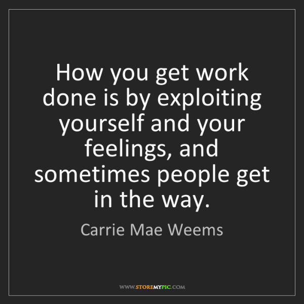 Carrie Mae Weems: How you get work done is by exploiting yourself and your...