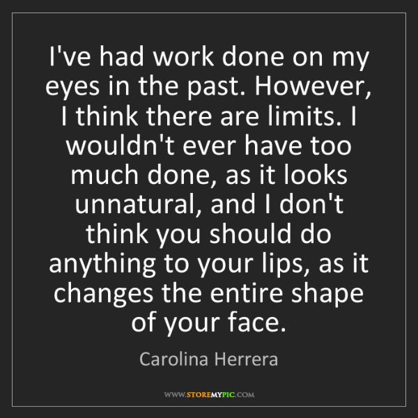 Carolina Herrera: I've had work done on my eyes in the past. However, I...