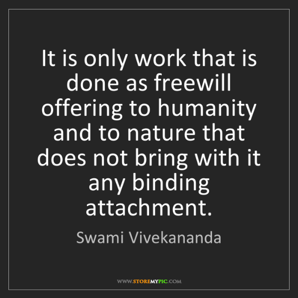 Swami Vivekananda: It is only work that is done as freewill offering to...